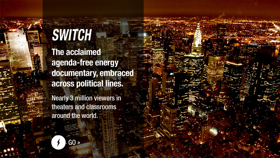 The acclaimed agenda-free energy documentary, embraced across political lines.  Now playing in theaters, at schools, and for groups. Watch the trailer or request your screening.