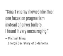 Smart energy movies like this one focus on pragmatism instead of silver bullets. I found it very encouraging. – Michael Ming, Energy Secretary of Oklahoma