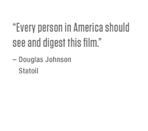 Every person in America should see and digest this film. – Douglas Johnson, Statoil