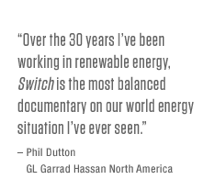 Over the 30 years I&lsquo;ve been working in renewable energy, <i>Switch</i> is the most balanced documentary on our world energy situation I've ever seen. – Phil Dutton, GL Garrad Hassan North America