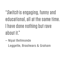 <i>Switch</i> is engaging, funny and educational, all at the same time. I have done nothing but rave about it. – Nipal Bellmonde, Leggette, Brashears &ampl Graham