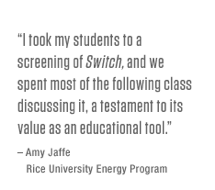I took my students to a screening of <i>Switch</i>, and we spent most of the following class discussing it, a testament to its value as an educational tool. – Amy Jaffe, Rice University Energy Program