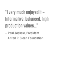 """I very much enjoyed it – informative, balanced, high production values… – Paul Josko, President, Alred P. Sloan Foundation"