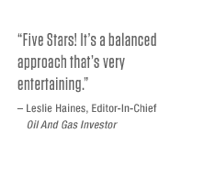 Five Stars! It's a balanced approach that's very entertaining. – Leslie Haines, Editor-In-Chief, <i>Oil and Gas Investor</i>