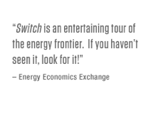 <i>Switch</i> is an entertaining tour of the energy frontier. If you haven't seen it, look for it!  <i>Energy Economics Exchange</i>