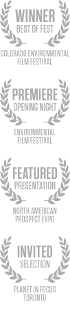 Winner - Best of Fest / Colorado Environmental Film Festival; Premiere - Opening Night / Environmental Film Festival; Featured Presentation / North American Prospect Expo; Invited Selection / Planet in Focus - Toronto