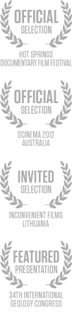 Official Selection / Hot Springs Documentary Film Festival; Official Selection / Scinema 2012 - Australia; Invited Selection / Inconvenient Films - Lithuania; Featured Presentation / 34th International Geology Congress